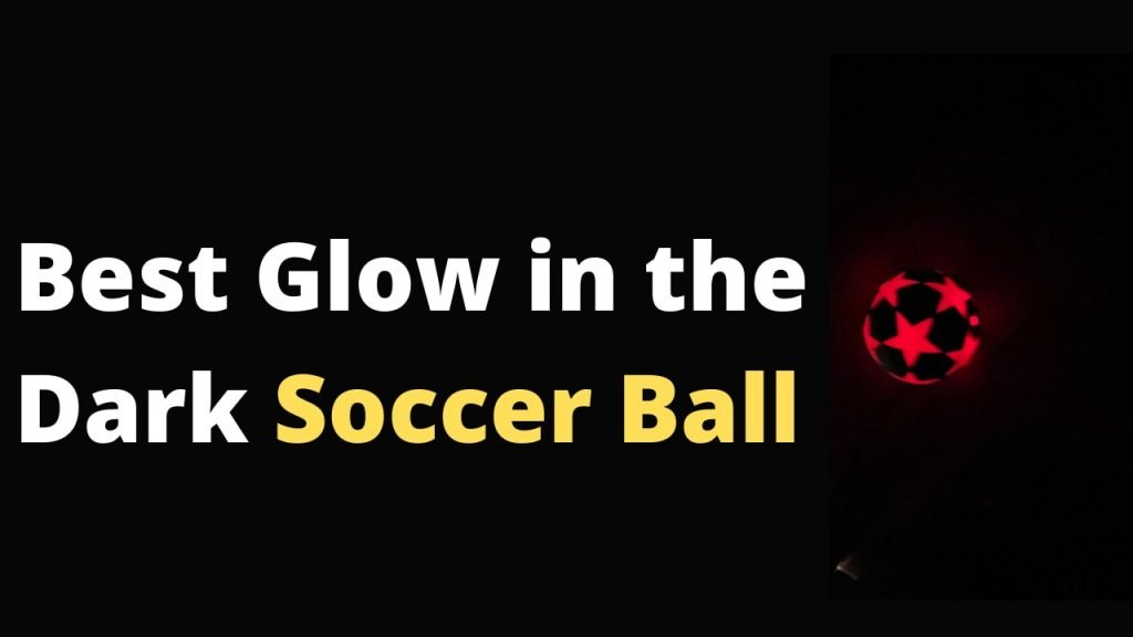 Top best glow in the dark soccer ball with LEDs that glows in the dark and make it easy to play football in the dark
